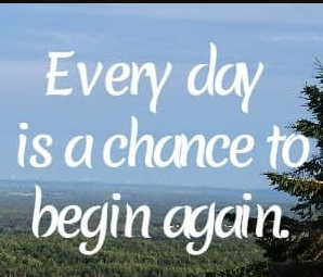 Every day is a new day and a new opportunity to begin again